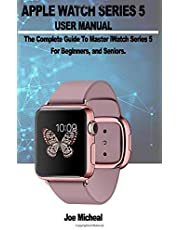 Apple Watch Series 5 User Manual: A COMPLETE GUIDE TO MASTER iWATCH SERIES 5 FOR BEGINNERS, AND SENIORS.