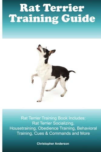 Rat Terrier Training Guide. Rat Terrier Training Book Includes: Rat Terrier Socializing, Housetraining, Obedience Training, Behavioral Training, Cues & Commands and More pdf epub