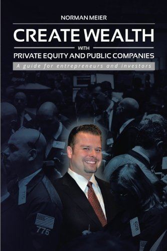 Create Wealth with Private Equity and Public Companies: A guide for Entrepreneurs and Investors