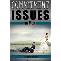 Commitment Issues in Men: Understanding His Fear of Marriage or Fear of Commitment, and Helping Him Move Forward with You Confidently to Experience True Intimacy