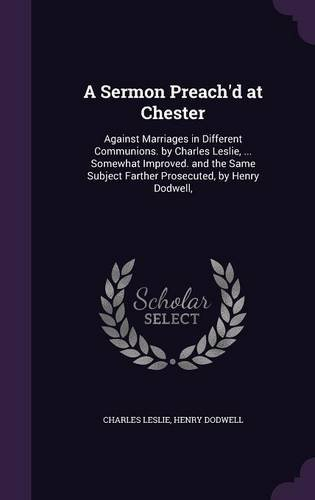 A Sermon Preach'd at Chester: Against Marriages in Different Communions. by Charles Leslie, ... Somewhat Improved. and the Same Subject Farther Prosecuted, by Henry Dodwell, PDF