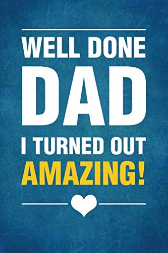 Well Done Dad I Turned Out Amazing!: Notebook, Diary or Journal for Dad Father's Day Gift | 118 pages | 6x9 Easy Carry Compact Size (Best Easy Pranks Ever)
