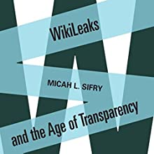 WikiLeaks and the Age of Transparency Audiobook by Micah L. Sifry Narrated by Alan Schwartz