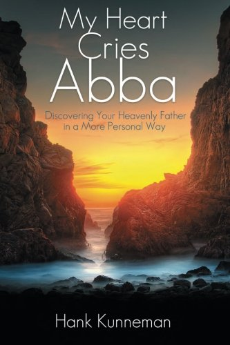 My Heart Cries Abba: Discovering Your Heavenly Father in a More Personal Way