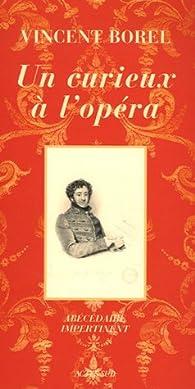 Un curieux à l'opéra. Abécédaire impertinent de l'art lyrique par Vincent Borel