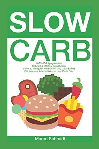Slow Carb: 100% Erfolgsgarantie - Schnell & effektiv Abnehmen ohne zu hungern, verzichten und Jojo-Effekt Die bessere Alternative zur - Low Carb Diät