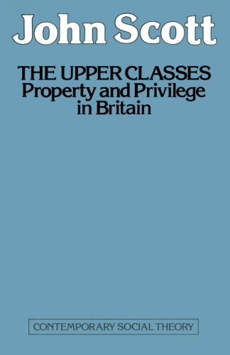 The Upper Classes: Property and privilege in Britain (Contemporary social theory)