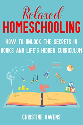 Relaxed Homeschooling: How to Unlock the Secrets in Books and Life's Hidden Curriculum by [Owens, Christine]