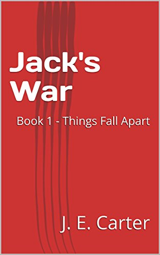 Jack's War: Book 1 - Things Fall Apart by [Carter, J. E.]