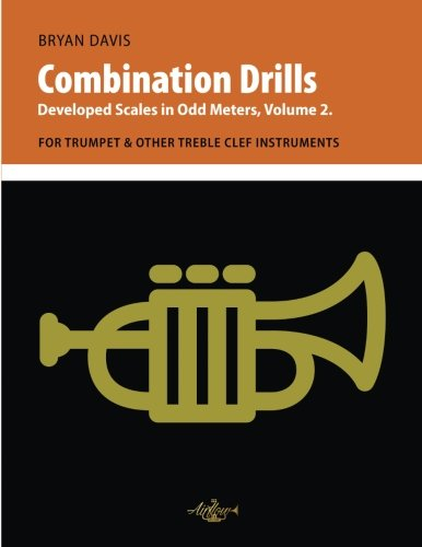 Combination Drills: Developed Scales in Odd Meters, Volume 2. For Trumpet & Other Treble Clef Instruments (Trumpet Scale Book)