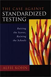 The Case Against Standardized Testing: Raising the Scores, Ruining the Schools