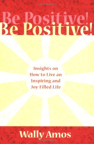 Be Positive! Insights on How to Live an Inspiring and Joy-filled Life