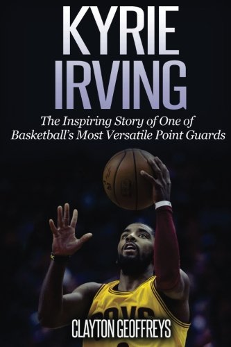 Price comparison product image Kyrie Irving: The Inspiring Story of One of Basketball's Most Versatile Point Guards