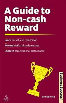 A Guide to Non-Cash Reward: Learn the Value of Recognition Reward Staff at Virtually No Cost Improve Organizational Performance (Business Success) by [Rose, Michael]