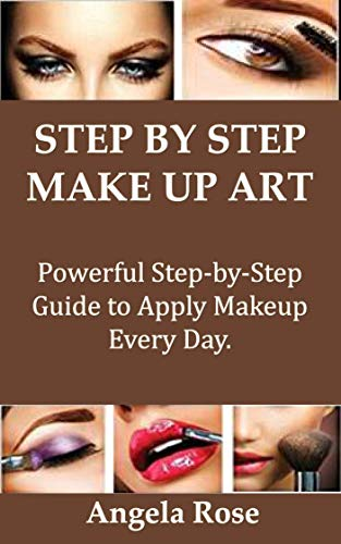 STEP BY STEP MAKEUP ART: Powerful Step-by-Step Guide to Apply Makeup Every Day.