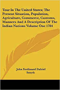 Tour in the United States: The Present Situation, Population, Agriculture, Commerce, Customs, Manners and a Description of the Indian Nations Volume One 1784