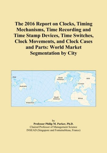 The 2016 Report on Clocks, Timing Mechanisms, Time Recording and Time Stamp Devices, Time Switches, Clock Movements, and Clock Cases and Parts: World Market Segmentation by City