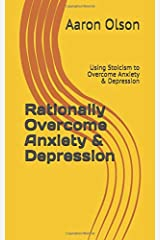 Rationally Overcome Anxiety & Depression: Using Stoicism to Overcome Anxiety & Depression Paperback