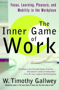 The Inner Game of Work: Focus, Learning, Pleasure, and Mobility in the Workplace by [Gallwey, W. Timothy]