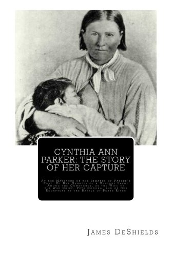 Cynthia Ann Parker: The Story of Her Capture: At the Massacre of the Inmates of Parker's Fort; Of Her Quarter of a Century Spent Among the Comanches. of Her Recapture at the Battle of Pease River