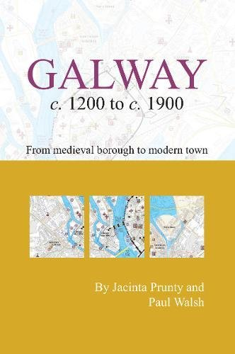 Galway c. 1200 to c. 1900: From Medieval Borough to Modern City (Irish Historic Towns Atlas)