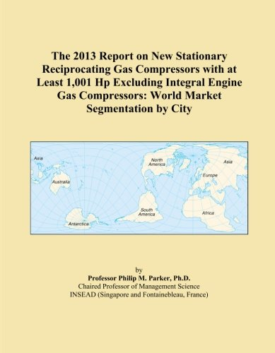 The 2013 Report on New Stationary Reciprocating Gas Compressors with at Least 1,001 Hp Excluding Integral Engine Gas Compressors: World Market Segmentation by City ()