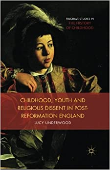 Book Childhood, Youth, and Religious Dissent in Post-Reformation England (Palgrave Studies in the History of Childhood)