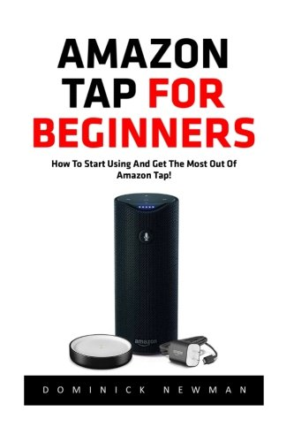 Download Amazon Tap for Beginners: How to Start Using and Get the Most Out Of Your Amazon Tap! (Amazon 2016 Guide, Amazon Tap, Master Amazon Tap) pdf epub