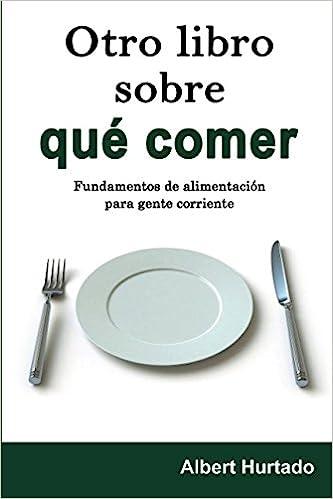 Otro libro sobre qué comer: Fundamentos de alimentación para gente corriente (Spanish Edition): Albert Hurtado: 9781514796009: Amazon.com: Books