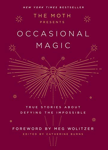 The Moth Presents Occasional Magic: True Stories About Defying the Impossible
