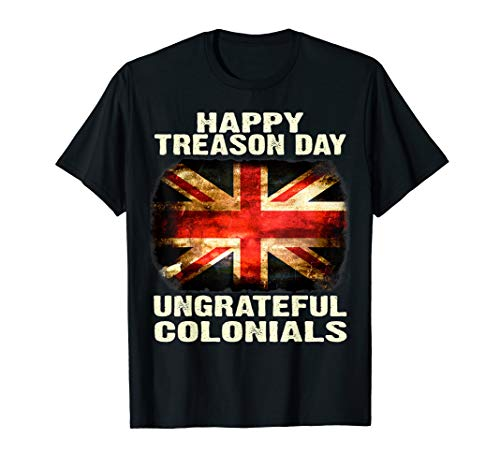 Happy Treason Day Ungrateful Colonials  T-Shirt]()