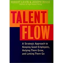 Talent Flow: A Strategic Approach to Keeping Good Employees, Helping Them Grow, and Letting Them Go