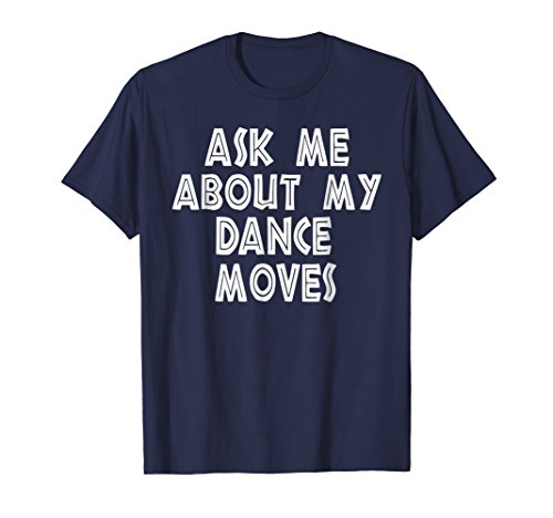 - Ask Me About My Dance Moves Shirt Funny Saying Sarcastic Tee
