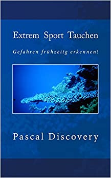 Extrem Sport Tauchen: Gefahren frühzeitig erkennen!: Volume 3 (Tauchsporterfahrungen und Anleitungen)