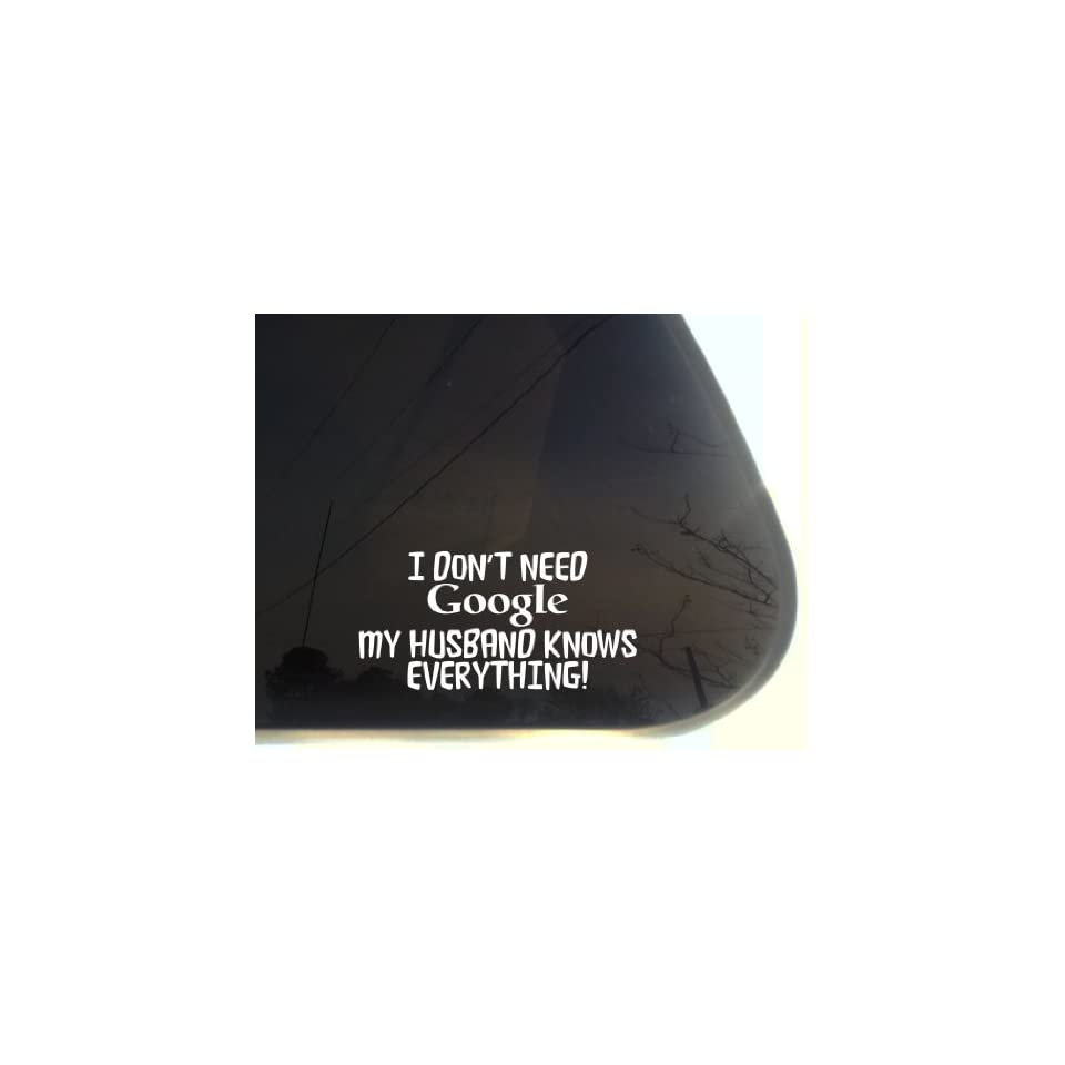 I dont need GOOGLE My HUSBAND KNOWS EVERYTHING   7 x 3 1/2   funny die cut vinyl decal / sticker for window, truck, car, laptop, etc