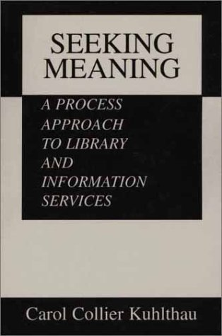 Seeking Meaning: A Process Approach to Library and Information Services (Information Management, Policy, and Services)