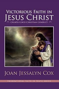 Victorious Faith in Jesus Christ: Creates Good Christian Conduct (The Foundational Faith In Truth Series Book 2)