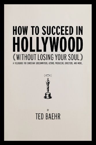 How to Succeed in Hollywood (Without Losing Your Soul): A Field Guide for Christian Screenwriters, Actors, Producers, Directors, and - How To Stop Losing