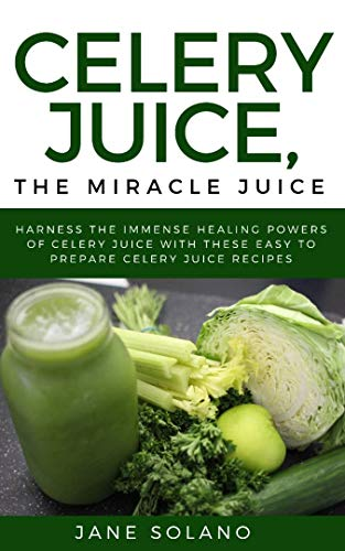 Celery Juice, The Miracle Juice: Harness the Immense Healing Powers of Celery Juice with These Easy To Prepare Celery Juice Recipes