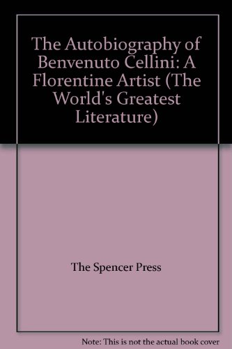 The Autobiography of Benvenuto Cellini, a Florentine Artist; Containing a Variety of Information Respecting the Arts and the History of the Sixteenth