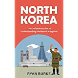 North Korea: The Definitive Guide to Understanding the Hermit Kingdom (history of Korea, division of Korea, real north Korea, escape from North Korea, kim jong un, kim jong il, nuclear weapons)