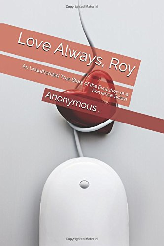 Love Always, Roy: An Unauthorized True Story of the Evolution of a Romance Scam