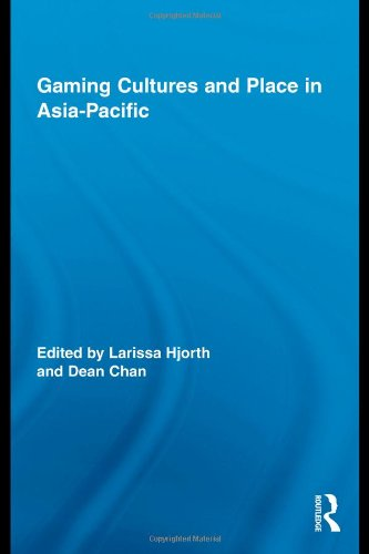 Gaming Cultures and Place in Asia-Pacific (Routledge Studies in New Media and Cyberculture)