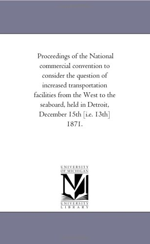 Download Proceedings of the National commercial convention to consider the question of increased transportation facilities from the West to the seaboard, held in Detroit, December 15th [i.e. 13th] 1871. pdf epub