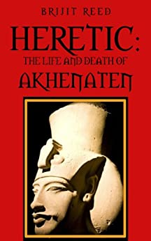 Heretic: The Life And Death Of Akhenaten by [Reed, Brijit]
