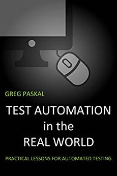 Test Automation in the Real World: Practical Lessons for Automated Testing by [Paskal, Greg]