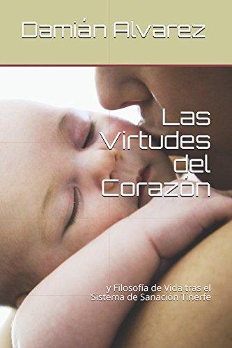 Las Virtudes del Corazon: y Filosofia de Vida tras el Sistema de Sanacion Tinerfe (Spanish Edition) [Damian Alvarez] (Tapa Blanda)