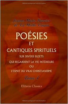Book Poésies et cantiques spirituels sur divers sujets qui regardent la vie intérieure, ou L'esprit du vrai christianisme: Divisés en quatre volumes. Tome 1