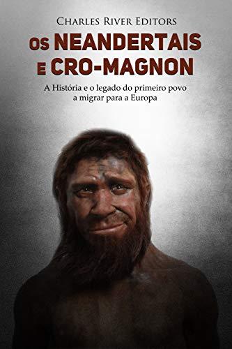 Os neandertais e Cro-Magnon: a história e o legado do primeiro povo a migrar para a Europa