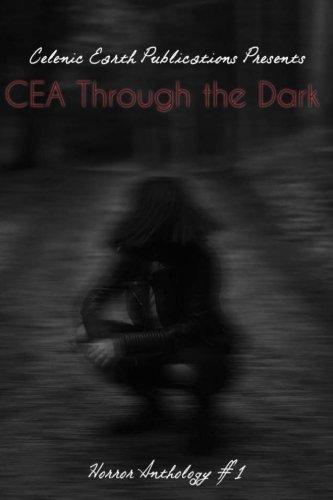 CEA Through the Dark (Volume 1): Celenic Earth Horror Anthology (Celenic Earth Publications Horror Anthology)
